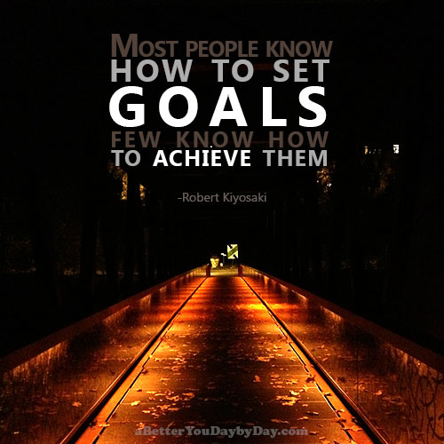 Most people know how to set goals; few know how to achieve them. -Robert Kiyosaki