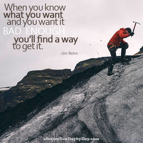 When you know what you want and you want it bad enough, you'll find a way to get it. - Jim Rohn