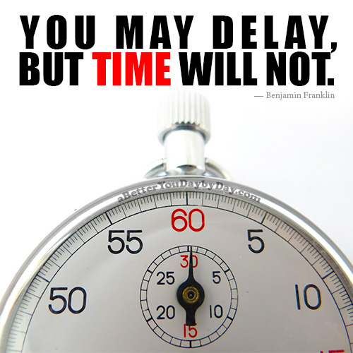 Quote: You may delay, but time will not.