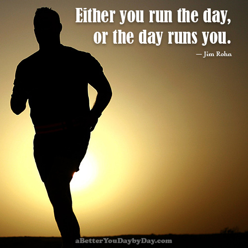 Quote: Run the day, or the day runs you.
