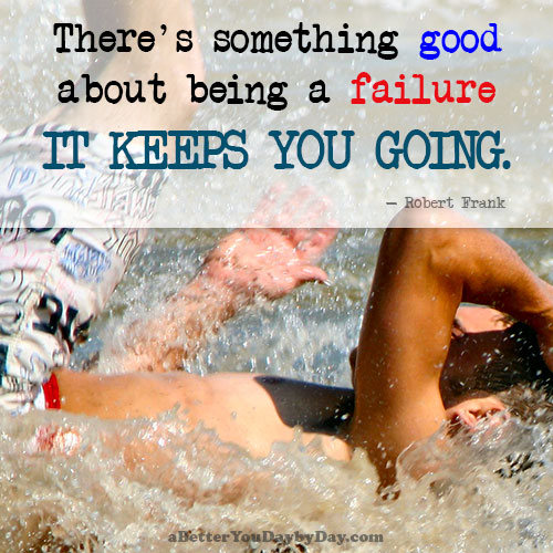 Failure keeps you going.