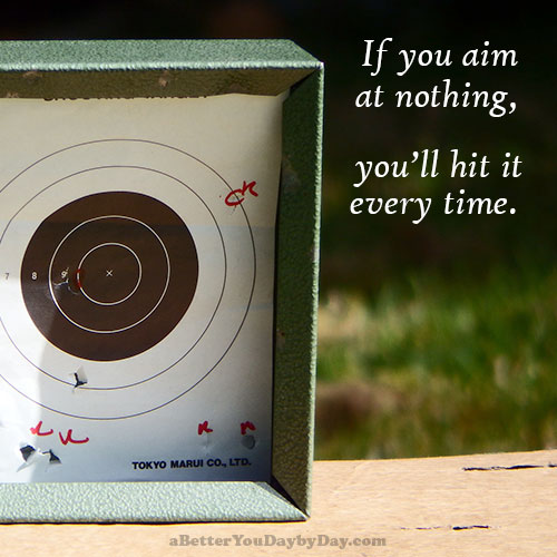 If you aim at nothing, you'll hit it every time.