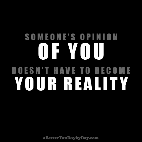 Someone's opinion of you doesn't have to become your reality.