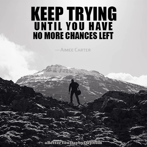 Keep trying until you have no more chances left. -Aimee Carter